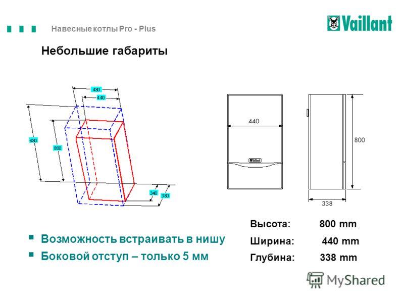 Навесные котлы Pro - Plus Возможность встраивать в нишу Боковой отступ – только 5 мм Высота: 800 mm Ширина: 440 mm Глубина: 338 mm Небольшие габариты