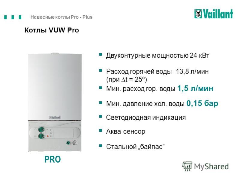 Навесные котлы Pro - Plus Котлы VUW Pro PRO Двуконтурные мощностью 24 кВт Расход горячей воды -13,8 л/мин (при t = 25º) Аква-сенсор Стальной байпас Мин. расход гор. воды 1,5 л/мин Мин. давление хол. воды 0,15 бар Светодиодная индикация