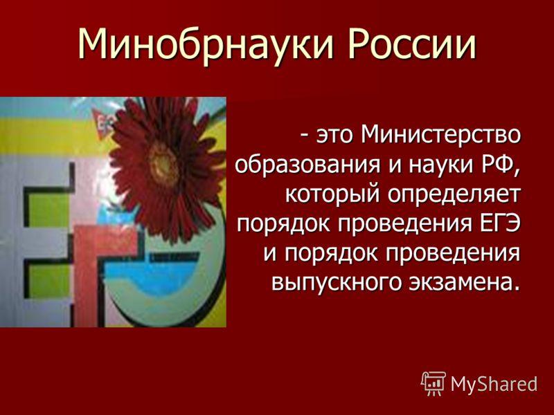 Минобрнауки России - это Министерство образования и науки РФ, который определяет порядок проведения ЕГЭ и порядок проведения выпускного экзамена.