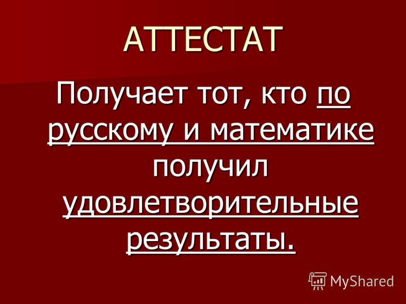 АТТЕСТАТ Получает тот, кто по русскому и математике получил удовлетворительные результаты.