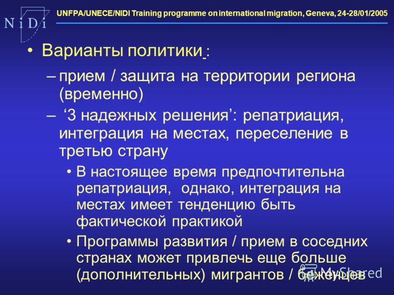 UNFPA/UNECE/NIDI Training programme on international migration, Geneva, 24-28/01/2005 Варианты политики : –прием / защита на территории региона (временно) – 3 надежных решения: репатриация, интеграция на местах, переселение в третью страну В настояще