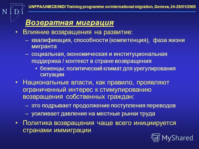 UNFPA/UNECE/NIDI Training programme on international migration, Geneva, 24-28/01/2005 Влияние возвращения на развитие: –квалификация, способности (компетенция), фаза жизни мигранта –социальная, экономическая и институциональная поддержка / контекст в