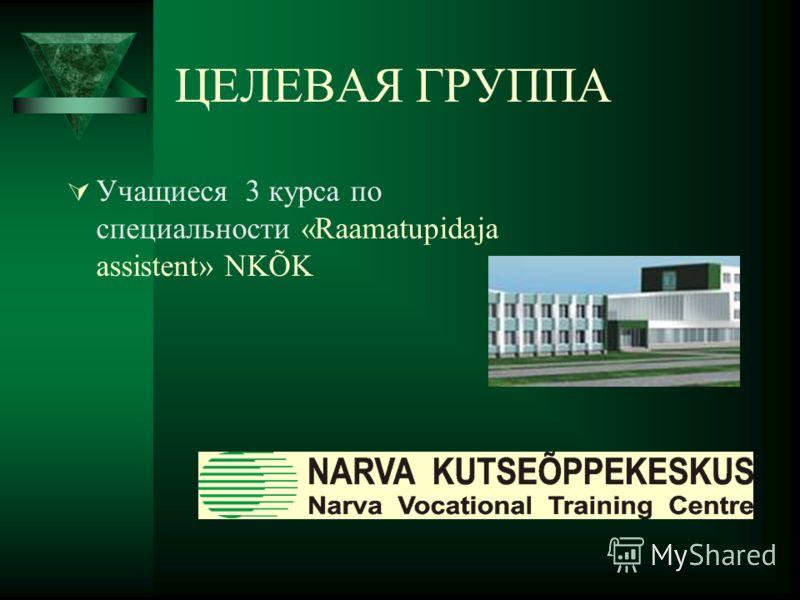 ЦЕЛЕВАЯ ГРУППА Учащиеся 3 курса по специальности «Raamatupidaja assistent» NKÕK