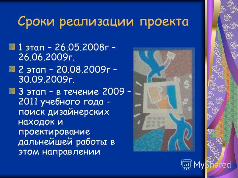 Сроки реализации проекта 1 этап – 26.05.2008г – 26.06.2009г. 2 этап – 20.08.2009г – 30.09.2009г. 3 этап – в течение 2009 – 2011 учебного года - поиск дизайнерских находок и проектирование дальнейшей работы в этом направлении