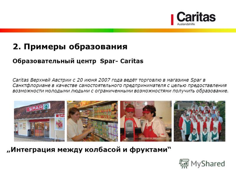 2. Примеры образования Образовательный центр Spar- Caritas Сaritas Верхней Австрии с 20 июня 2007 года ведёт торговлю в магазине Spar в Санктфлориане в качестве самостоятельного предпринимателя с целью предоставления возможности молодыми людьми с огр