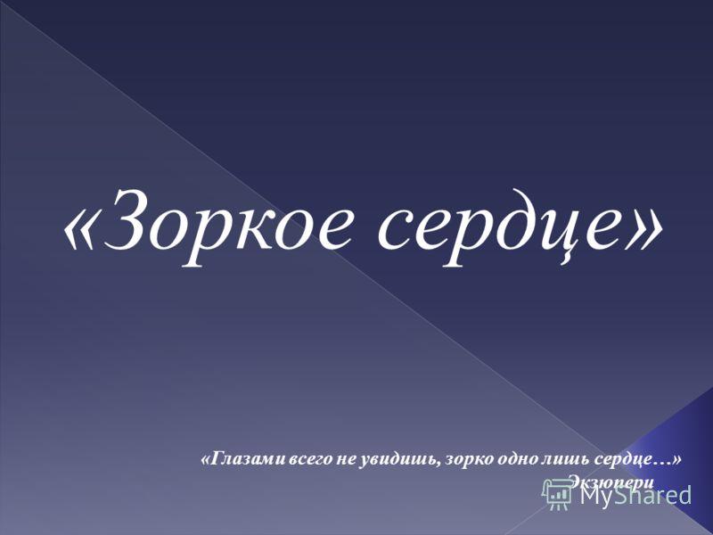 «Зоркое сердце» «Глазами всего не увидишь, зорко одно лишь сердце…» Экзюпери