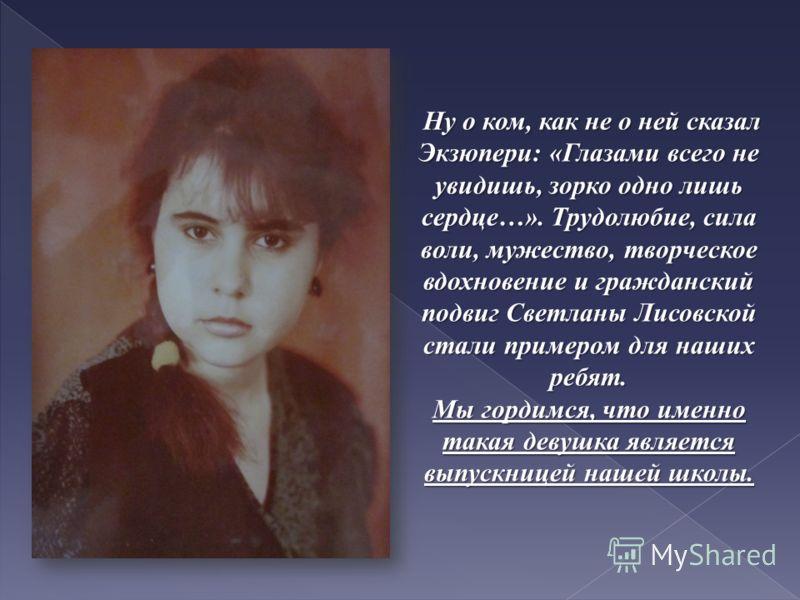 Ну о ком, как не о ней сказал Экзюпери: «Глазами всего не увидишь, зорко одно лишь сердце…». Трудолюбие, сила воли, мужество, творческое вдохновение и гражданский подвиг Светланы Лисовской стали примером для наших ребят. Ну о ком, как не о ней сказал