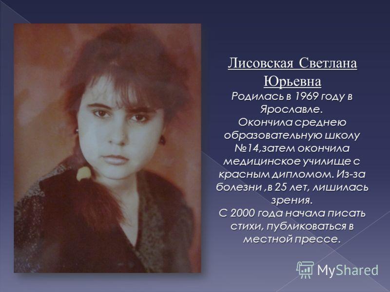 Лисовская Светлана Юрьевна Родилась в 1969 году в Ярославле. Окончила среднею образовательную школу 14,затем окончила медицинское училище с красным дипломом. Из-за болезни,в 25 лет, лишилась зрения. С 2000 года начала писать стихи, публиковаться в ме