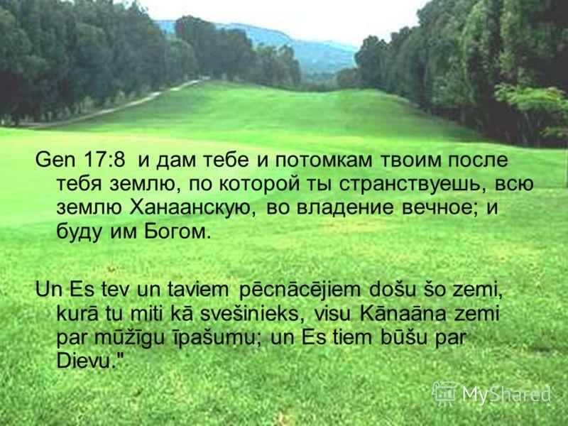 Gen 17:8 и дам тебе и потомкам твоим после тебя землю, по которой ты странствуешь, всю землю Ханаанскую, во владение вечное; и буду им Богом. Un Es tev un taviem pēcnācējiem došu šo zemi, kurā tu miti kā svešinieks, visu Kānaāna zemi par mūžīgu īpašu