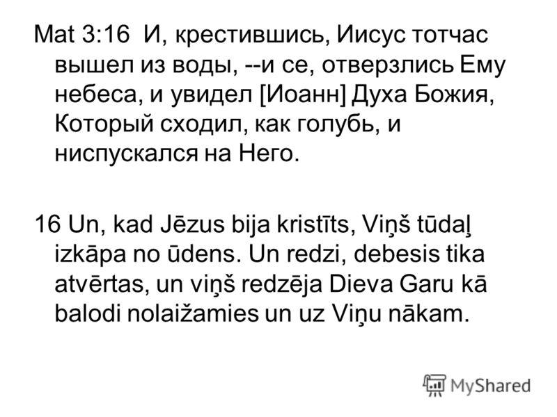Mat 3:16 И, крестившись, Иисус тотчас вышел из воды, --и се, отверзлись Ему небеса, и увидел [Иоанн] Духа Божия, Который сходил, как голубь, и ниспускался на Него. 16 Un, kad Jēzus bija kristīts, Viņš tūdaļ izkāpa no ūdens. Un redzi, debesis tika atv