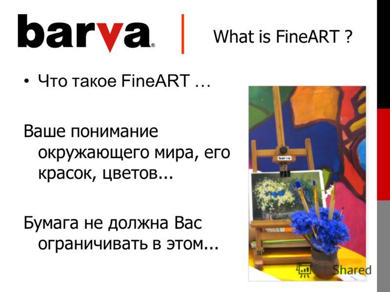 What is FineART ? Что такое FineART … Ваше понимание окружающего мира, его красок, цветов... Бумага не должна Вас ограничивать в этом...