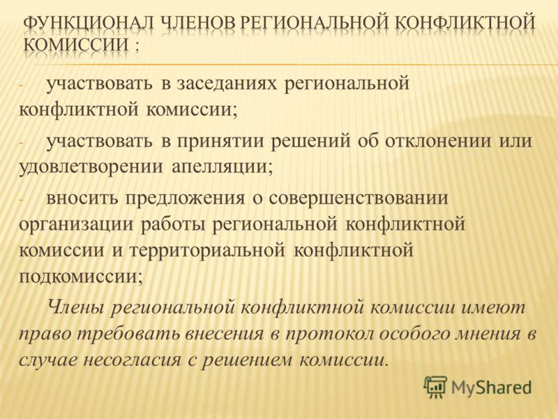 - участвовать в заседаниях региональной конфликтной комиссии; - участвовать в принятии решений об отклонении или удовлетворении апелляции; - вносить предложения о совершенствовании организации работы региональной конфликтной комиссии и территориально