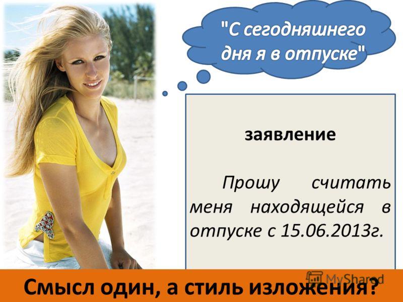 заявление Прошу считать меня находящейся в отпуске с 15.06.2013г. Смысл один, а стиль изложения?