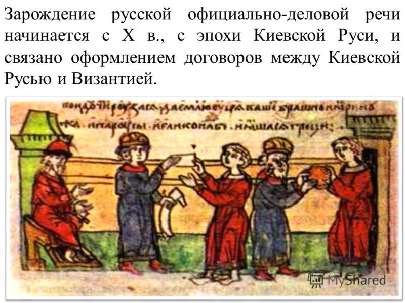 Зарождение русской официально-деловой речи начинается с Х в., с эпохи Киевской Руси, и связано оформлением договоров между Киевской Русью и Византией.