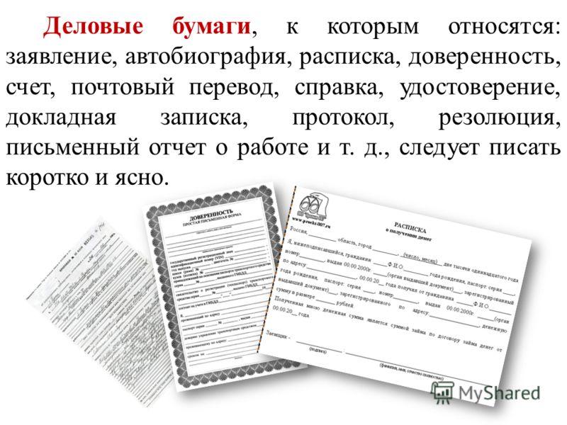 Деловые бумаги, к которым относятся: заявление, автобиография, расписка, доверенность, счет, почтовый перевод, справка, удостоверение, докладная записка, протокол, резолюция, письменный отчет о работе и т. д., следует писать коротко и ясно.