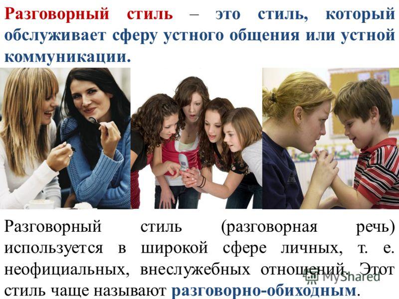 Разговорный стиль – это стиль, который обслуживает сферу устного общения или устной коммуникации. Разговорный стиль (разговорная речь) используется в широкой сфере личных, т. е. неофициальных, внеслужебных отношений. Этот стиль чаще называют разговор