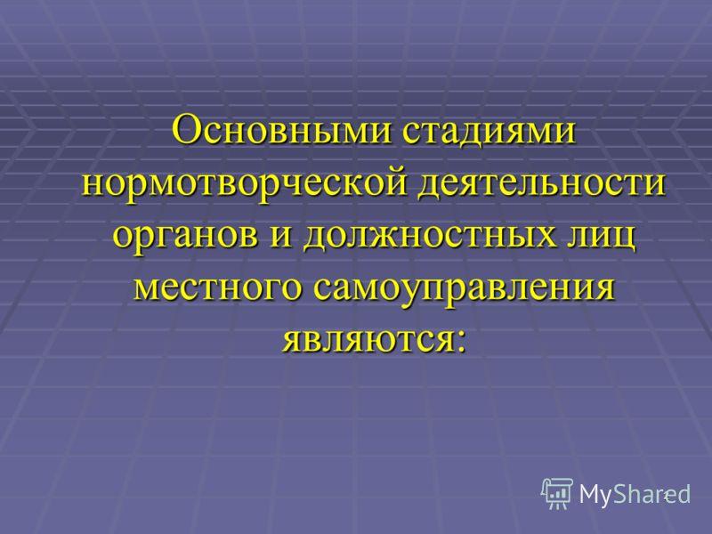 2 Основными стадиями нормотворческой деятельности органов и должностных лиц местного самоуправления являются: