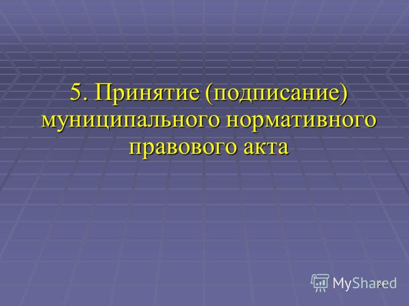24 24 5. Принятие (подписание) муниципального нормативного правового акта