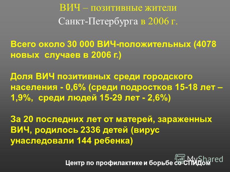 ВИЧ – позитивные жители Санкт-Петербурга в 2006 г. Центр по профилактике и борьбе со СПИДом Всего около 30 000 ВИЧ-положительных (4078 новых случаев в 2006 г.) Доля ВИЧ позитивных среди городского населения - 0,6% (среди подростков 15-18 лет – 1,9%,