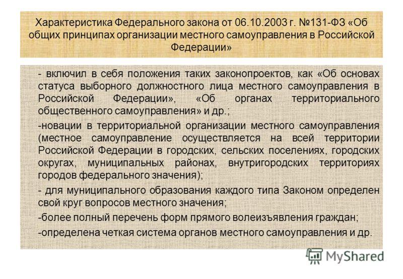 Характеристика Федерального закона от 06.10.2003 г. 131-ФЗ «Об общих принципах организации местного самоуправления в Российской Федерации» - включил в себя положения таких законопроектов, как «Об основах статуса выборного должностного лица местного с
