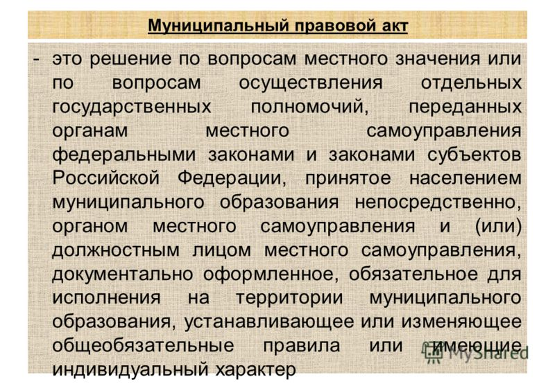 Муниципальный правовой акт -это решение по вопросам местного значения или по вопросам осуществления отдельных государственных полномочий, переданных органам местного самоуправления федеральными законами и законами субъектов Российской Федерации, прин