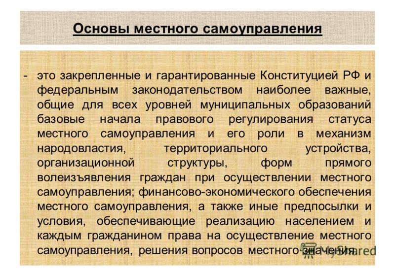 Основы местного самоуправления -это закрепленные и гарантированные Конституцией РФ и федеральным законодательством наиболее важные, общие для всех уровней муниципальных образований базовые начала правового регулирования статуса местного самоуправлени