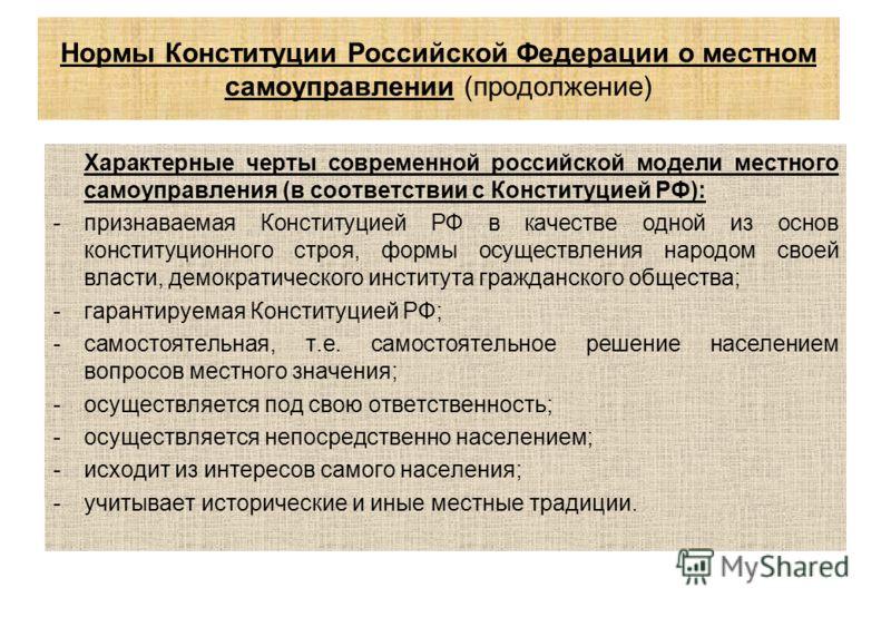 Нормы Конституции Российской Федерации о местном самоуправлении (продолжение) Характерные черты современной российской модели местного самоуправления (в соответствии с Конституцией РФ): -признаваемая Конституцией РФ в качестве одной из основ конститу