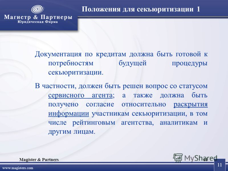 11 www.magisters.com Magister & Partners11 Документация по кредитам должна быть готовой к потребностям будущей процедуры секьюритизации. В частности, должен быть решен вопрос со статусом сервисного агента; а также должна быть получено согласие относи