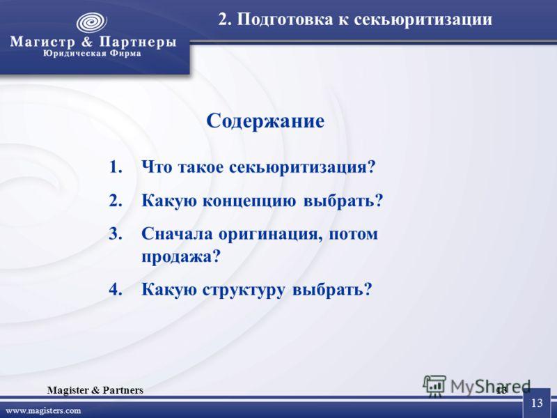 13 www.magisters.com Magister & Partners13 Содержание 1.Что такое секьюритизация? 2.Какую концепцию выбрать? 3.Сначала оригинация, потом продажа? 4.Какую структуру выбрать? 2. Подготовка к секьюритизации