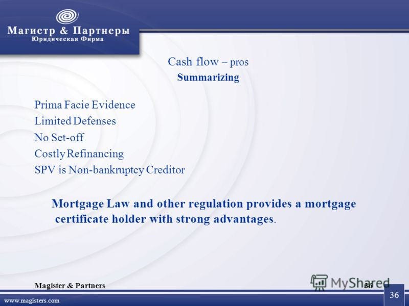 36 www.magisters.com Magister & Partners36 Cash flow – pros Summarizing Prima Facie Evidence Limited Defenses No Set-off Costly Refinancing SPV is Non-bankruptcy Creditor Mortgage Law and other regulation provides a mortgage certificate holder with s