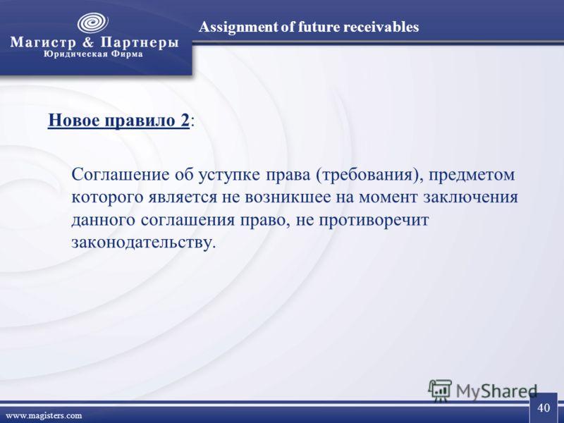 40 www.magisters.com Assignment of future receivables Новое правило 2: Соглашение об уступке права (требования), предметом которого является не возникшее на момент заключения данного соглашения право, не противоречит законодательству.