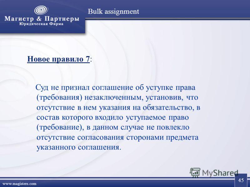 45 www.magisters.com Bulk assignment Новое правило 7: Суд не признал соглашение об уступке права (требования) незаключенным, установив, что отсутствие в нем указания на обязательство, в состав которого входило уступаемое право (требование), в данном