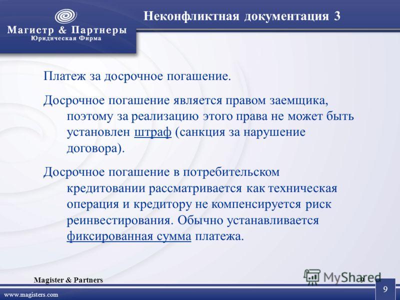 9 www.magisters.com Magister & Partners9 Платеж за досрочное погашение. Досрочное погашение является правом заемщика, поэтому за реализацию этого права не может быть установлен штраф (санкция за нарушение договора). Досрочное погашение в потребительс
