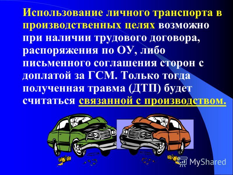 Использование личного транспорта в производственных целях возможно при наличии трудового договора, распоряжения по ОУ, либо письменного соглашения сторон с доплатой за ГСМ. Только тогда полученная травма (ДТП) будет считаться связанной с производство