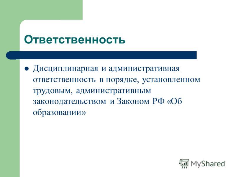 Ответственность Дисциплинарная и административная ответственность в порядке, установленном трудовым, административным законодательством и Законом РФ «Об образовании»