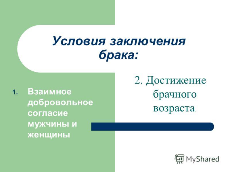 Условия заключения брака: 1. Взаимное добровольное согласие мужчины и женщины 2. Достижение брачного возраста.