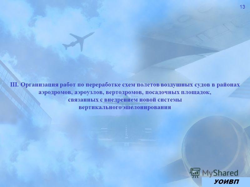 13 III. Организация работ по переработке схем полетов воздушных судов в районах аэродромов, аэроузлов, вертодромов, посадочных площадок, связанных с внедрением новой системы вертикального эшелонирования УОИВП
