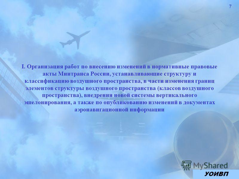 7 I. Организация работ по внесению изменений в нормативные правовые акты Минтранса России, устанавливающие структуру и классификацию воздушного пространства, в части изменения границ элементов структуры воздушного пространства (классов воздушного про
