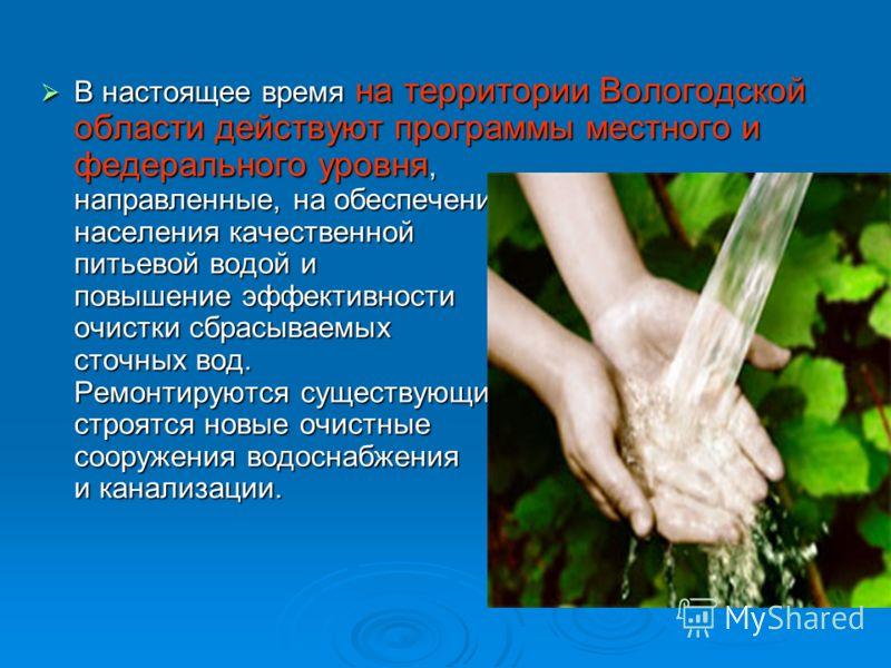 В настоящее время на территории Вологодской области действуют программы местного и федерального уровня, направленные, на обеспечение населения качественной питьевой водой и повышение эффективности очистки сбрасываемых сточных вод. Ремонтируются сущес