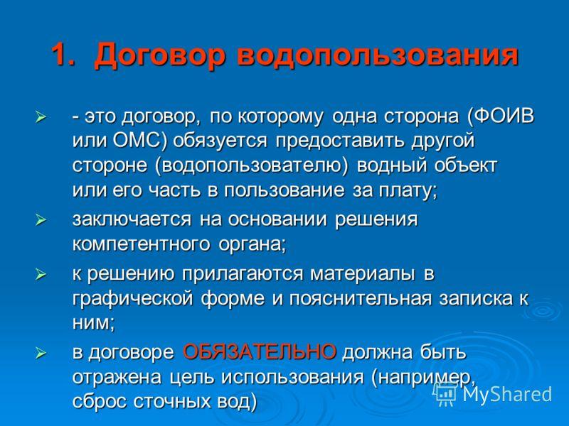 1.Договор водопользования - это договор, по которому одна сторона (ФОИВ или ОМС) обязуется предоставить другой стороне (водопользователю) водный объект или его часть в пользование за плату; - это договор, по которому одна сторона (ФОИВ или ОМС) обязу