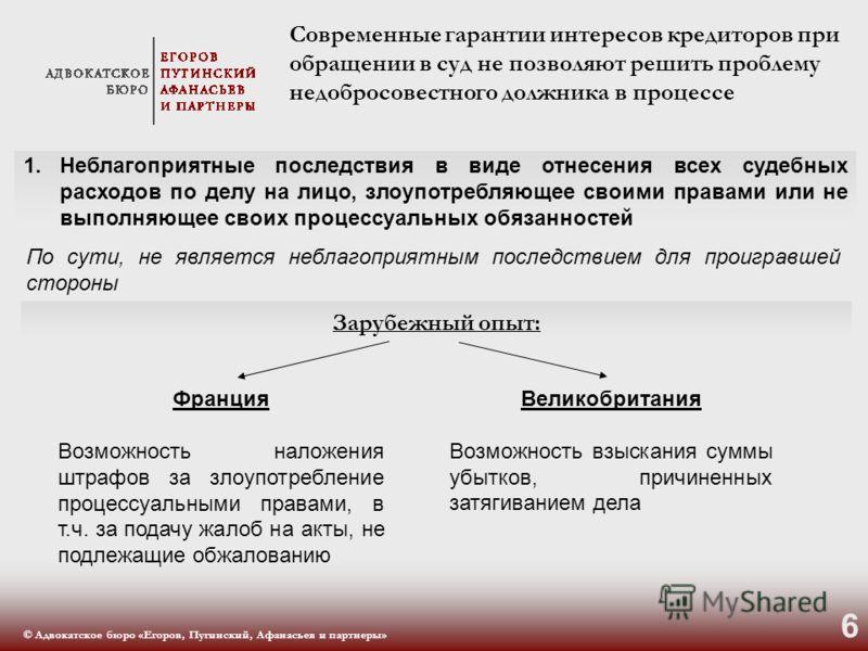© Адвокатское бюро «Егоров, Пугинский, Афанасьев и партнеры» 6 Современные гарантии интересов кредиторов при обращении в суд не позволяют решить проблему недобросовестного должника в процессе По сути, не является неблагоприятным последствием для прои