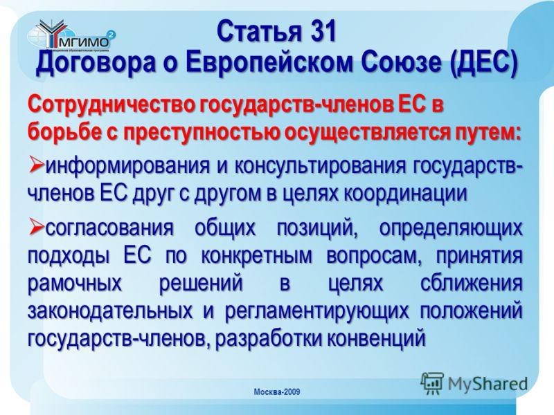 Москва-2009 Статья 31 Договора о Европейском Союзе (ДЕС) Сотрудничество государств-членов ЕС в борьбе с преступностью осуществляется путем: информирования и консультирования государств- членов ЕС друг с другом в целях координации информирования и кон