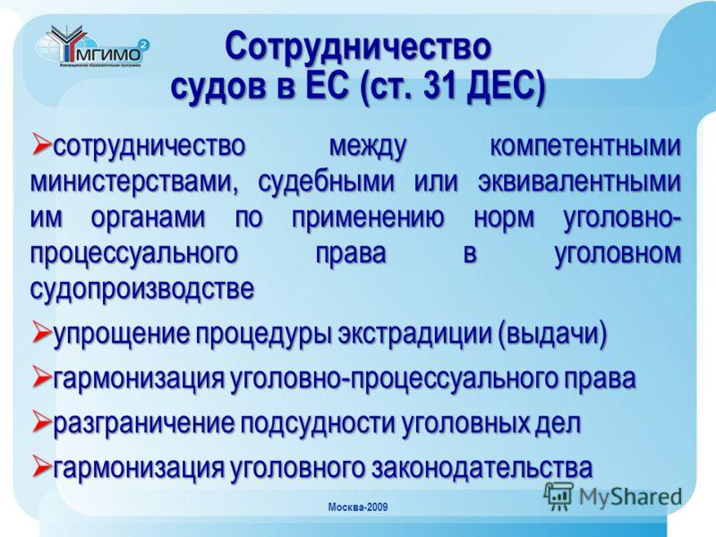 Москва-2009 Сотрудничество судов в ЕС (ст. 31 ДЕС) сотрудничество между компетентными министерствами, судебными или эквивалентными им органами по применению норм уголовно- процессуального права в уголовном судопроизводстве сотрудничество между компет