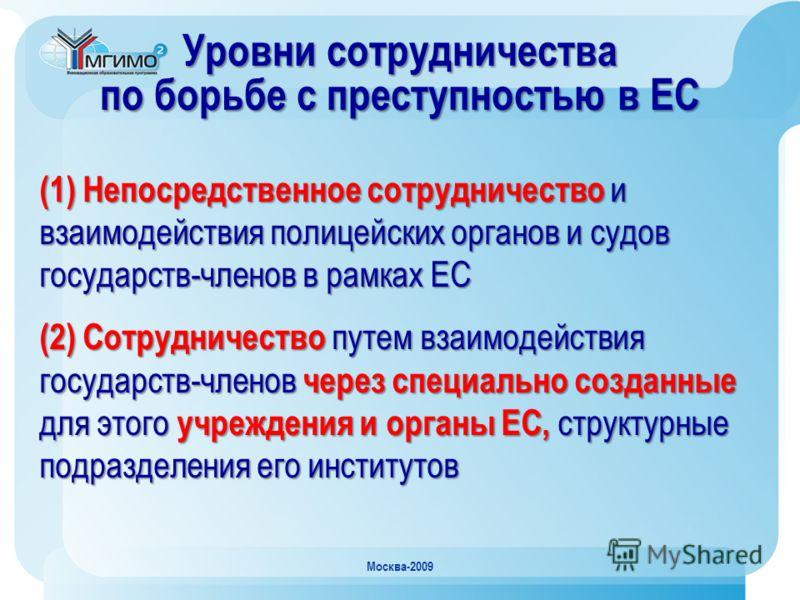 Москва-2009 Уровни сотрудничества по борьбе с преступностью в ЕС (1) Непосредственное сотрудничество и взаимодействия полицейских органов и судов государств-членов в рамках ЕС (2) Сотрудничество путем взаимодействия государств-членов через специально