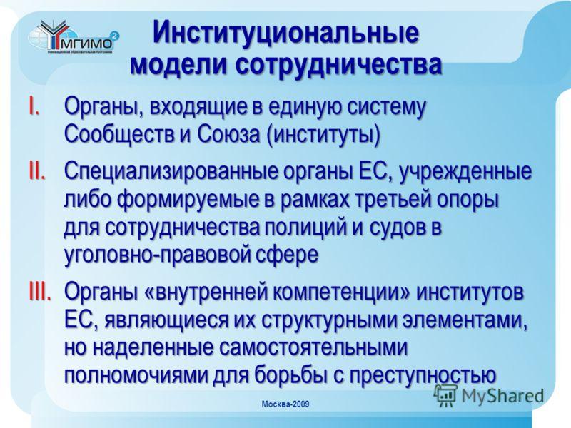 Москва-2009 Институциональные модели сотрудничества I.Органы, входящие в единую систему Сообществ и Союза (институты) II.Специализированные органы ЕС, учрежденные либо формируемые в рамках третьей опоры для сотрудничества полиций и судов в уголовно-п