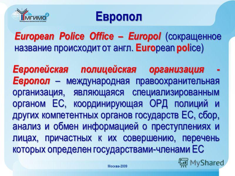 Москва-2009 Европол Европейская полицейская организация - Европол – международная правоохранительная организация, являющаяся специализированным органом ЕС, координирующая ОРД полиций и других компетентных органов государств ЕС, сбор, анализ и обмен и