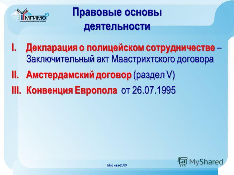 Москва-2009 Правовые основы деятельности I. Декларация о полицейском сотрудничестве – Заключительный акт Маастрихтского договора II. Амстердамский договор (раздел V) III. Конвенция Европола от 26.07.1995