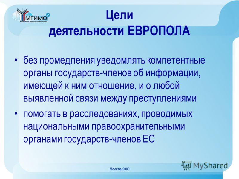 Москва-2009 Цели деятельности ЕВРОПОЛА без промедления уведомлять компетентные органы государств-членов об информации, имеющей к ним отношение, и о любой выявленной связи между преступлениями помогать в расследованиях, проводимых национальными правоо