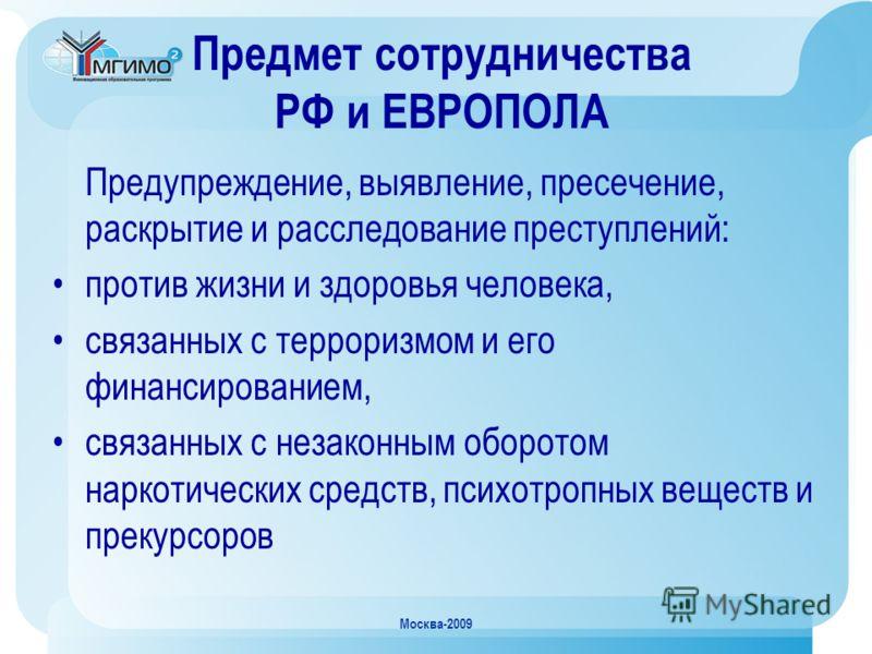 Москва-2009 Предмет сотрудничества РФ и ЕВРОПОЛА Предупреждение, выявление, пресечение, раскрытие и расследование преступлений: против жизни и здоровья человека, связанных с терроризмом и его финансированием, связанных с незаконным оборотом наркотиче