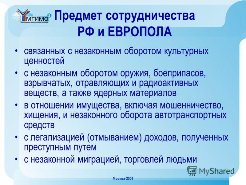 Москва-2009 Предмет сотрудничества РФ и ЕВРОПОЛА связанных с незаконным оборотом культурных ценностей с незаконным оборотом оружия, боеприпасов, взрывчатых, отравляющих и радиоактивных веществ, а также ядерных материалов в отношении имущества, включа